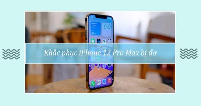 Khac phuc iPhone 12 Pro Max bi do