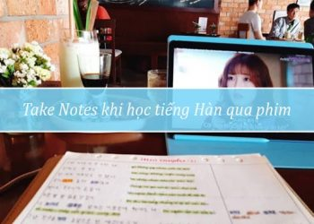 Take Notes khi học tiếng Hàn qua phim
