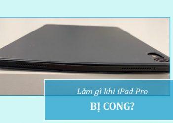 Làm gì khi iPad Pro bị cong?
